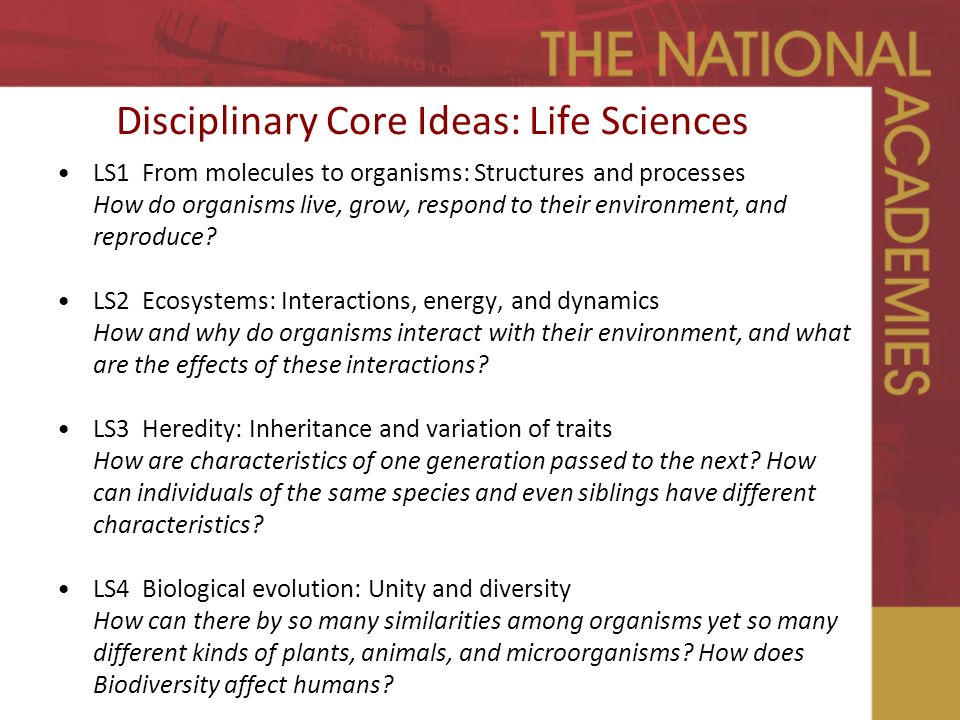 Disciplinary Core Ideas: Life Sciences LS1 From molecules to organisms: Structures and processes How do organisms live, grow, respond to their environment, and reproduce.