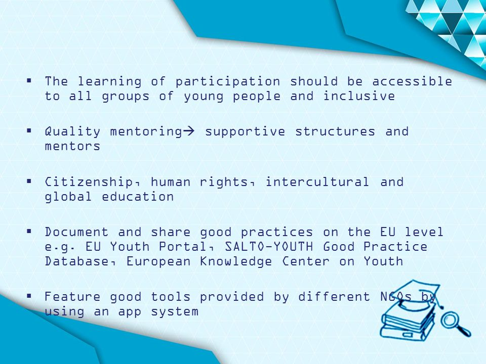  The learning of participation should be accessible to all groups of young people and inclusive  Quality mentoring  supportive structures and mentors  Citizenship, human rights, intercultural and global education  Document and share good practices on the EU level e.g.