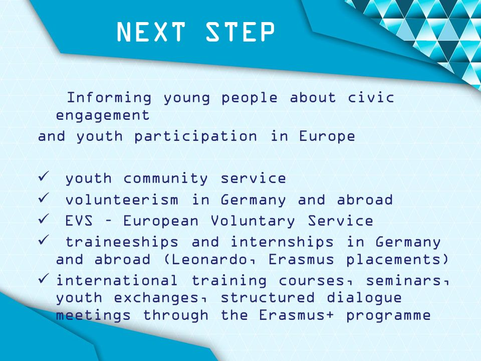 NEXT STEP Informing young people about civic engagement and youth participation in Europe youth community service volunteerism in Germany and abroad EVS – European Voluntary Service traineeships and internships in Germany and abroad (Leonardo, Erasmus placements) international training courses, seminars, youth exchanges, structured dialogue meetings through the Erasmus+ programme