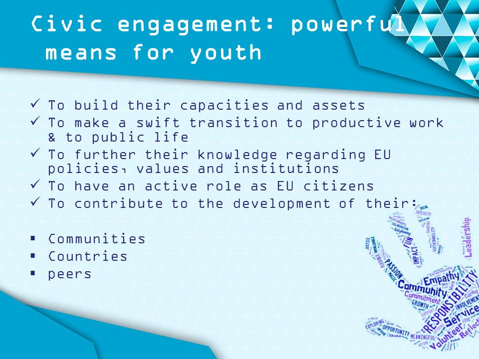 Civic engagement: powerful means for youth To build their capacities and assets To make a swift transition to productive work & to public life To further their knowledge regarding EU policies, values and institutions To have an active role as EU citizens To contribute to the development of their:  Communities  Countries  peers