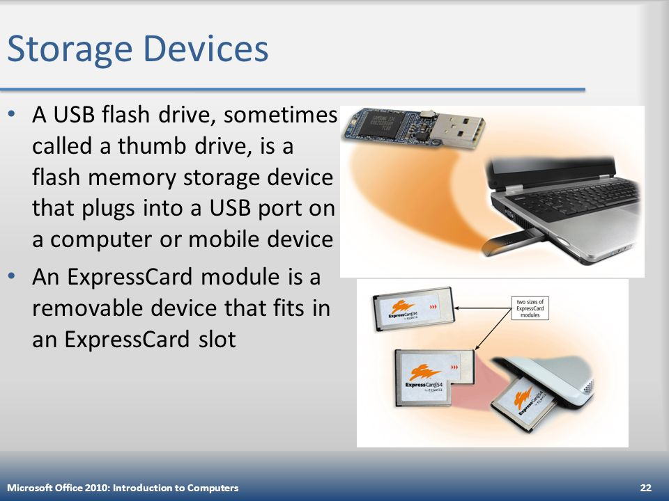 Storage Devices A USB flash drive, sometimes called a thumb drive, is a flash memory storage device that plugs into a USB port on a computer or mobile device An ExpressCard module is a removable device that fits in an ExpressCard slot Microsoft Office 2010: Introduction to Computers22