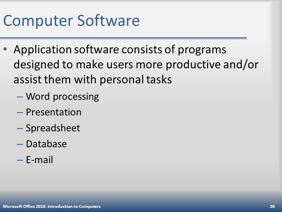 Computer Software Application software consists of programs designed to make users more productive and/or assist them with personal tasks – Word processing – Presentation – Spreadsheet – Database –  Microsoft Office 2010: Introduction to Computers28