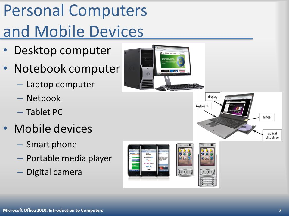 Personal Computers and Mobile Devices Desktop computer Notebook computer – Laptop computer – Netbook – Tablet PC Mobile devices – Smart phone – Portable media player – Digital camera Microsoft Office 2010: Introduction to Computers7