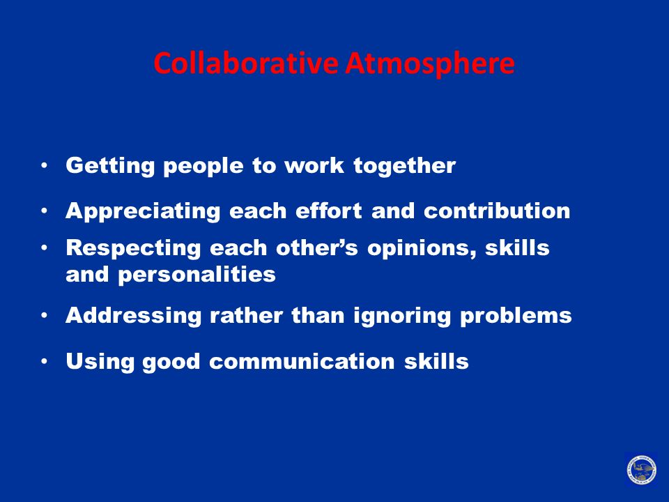 Collaborative Atmosphere Getting people to work together Appreciating each effort and contribution Respecting each other's opinions, skills and person
