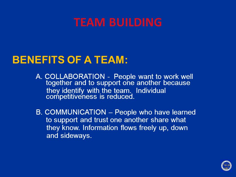 TEAM BUILDING BENEFITS OF A TEAM: A. COLLABORATION - People want to work well together and to support one another because they identify with the team.