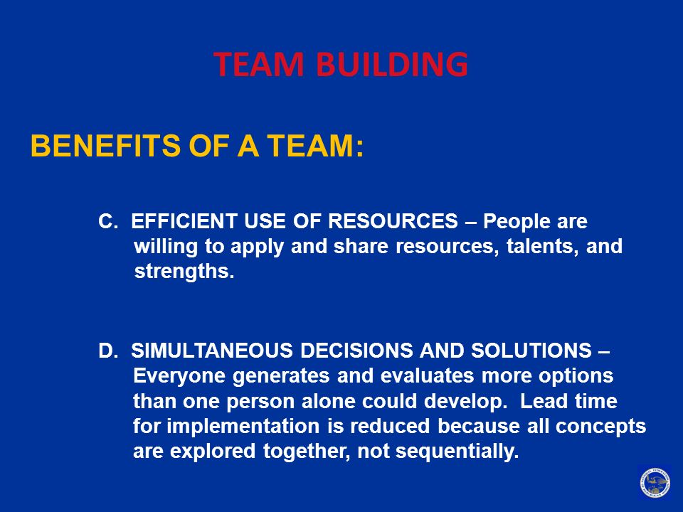 TEAM BUILDING BENEFITS OF A TEAM: C. EFFICIENT USE OF RESOURCES – People are willing to apply and share resources, talents, and strengths. D. SIMULTAN