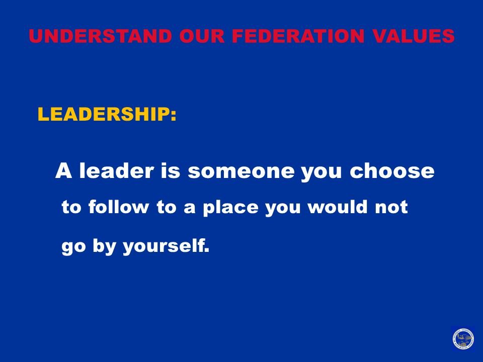 UNDERSTAND OUR FEDERATION VALUES LEADERSHIP: A leader is someone you choose to follow to a place you would not go by yourself.