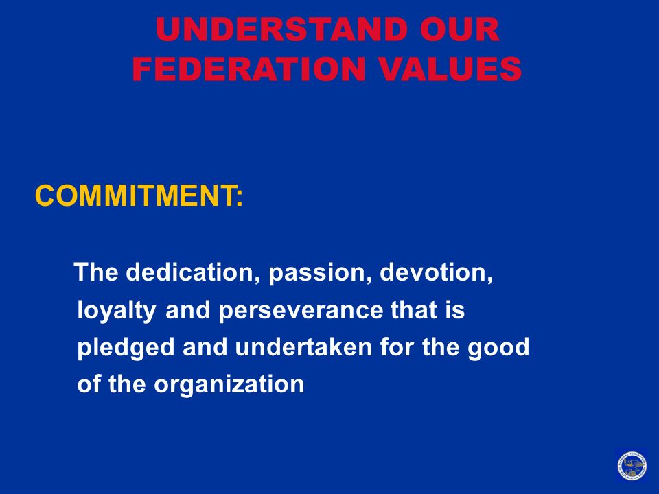 UNDERSTAND OUR FEDERATION VALUES COMMITMENT: The dedication, passion, devotion, loyalty and perseverance that is pledged and undertaken for the good o