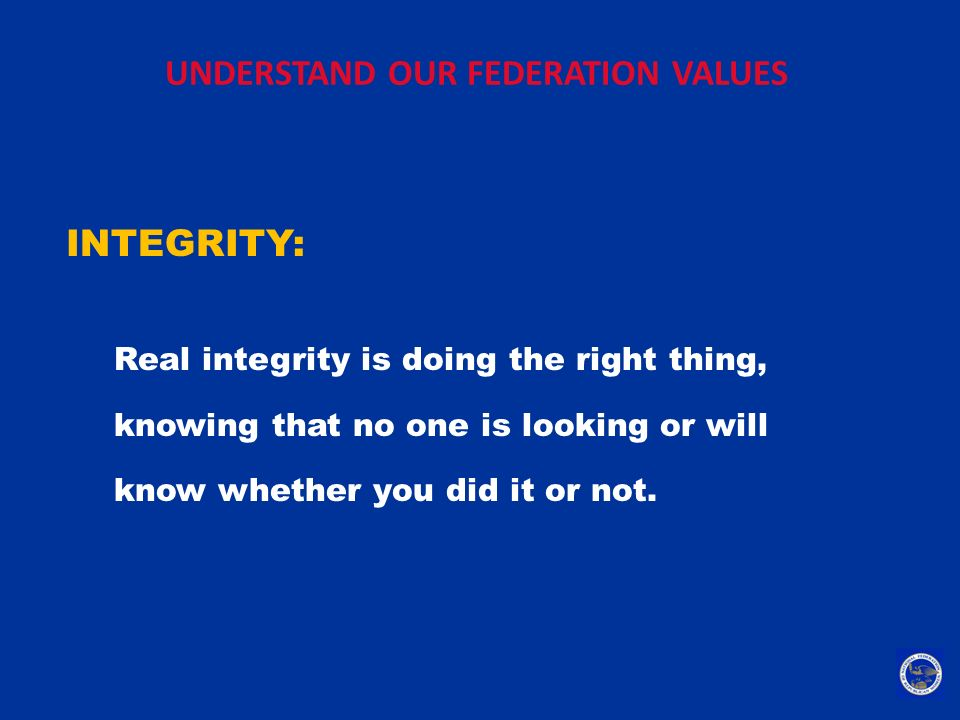 UNDERSTAND OUR FEDERATION VALUES INTEGRITY: Real integrity is doing the right thing, knowing that no one is looking or will know whether you did it or