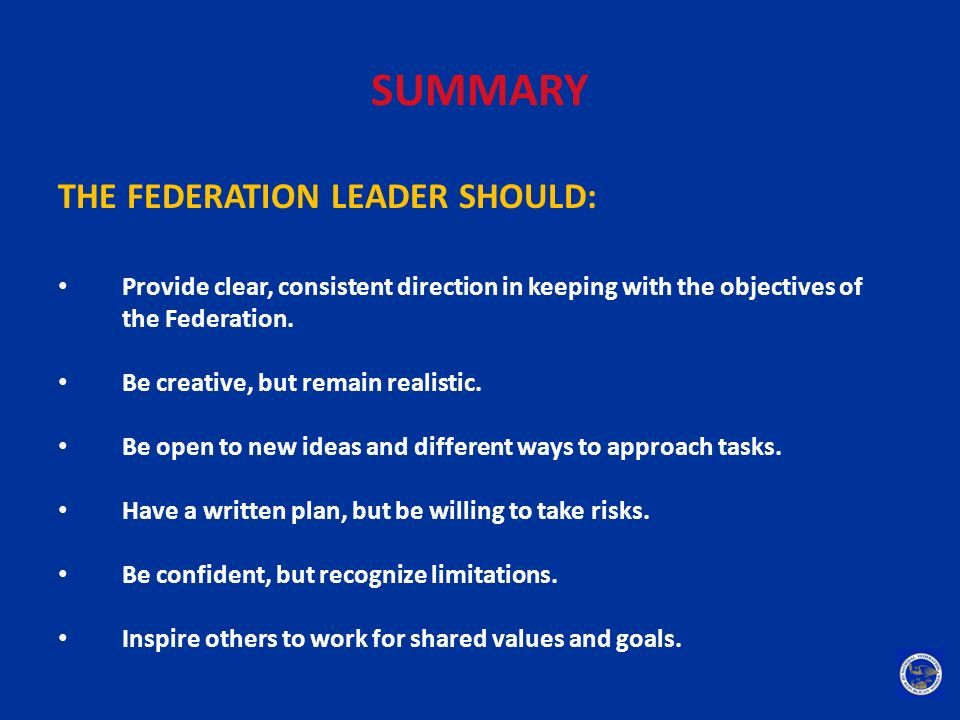 SUMMARY THE FEDERATION LEADER SHOULD: Provide clear, consistent direction in keeping with the objectives of the Federation. Be creative, but remain re