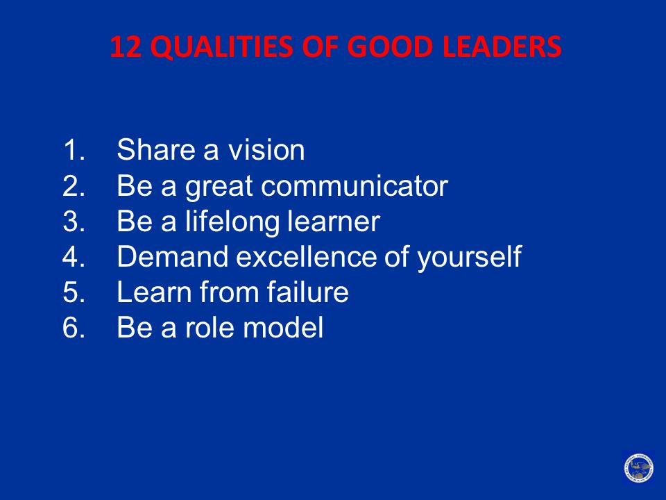 12 QUALITIES OF GOOD LEADERS 1. Share a vision 2. Be a great communicator 3. Be a lifelong learner 4. Demand excellence of yourself 5. Learn from fail