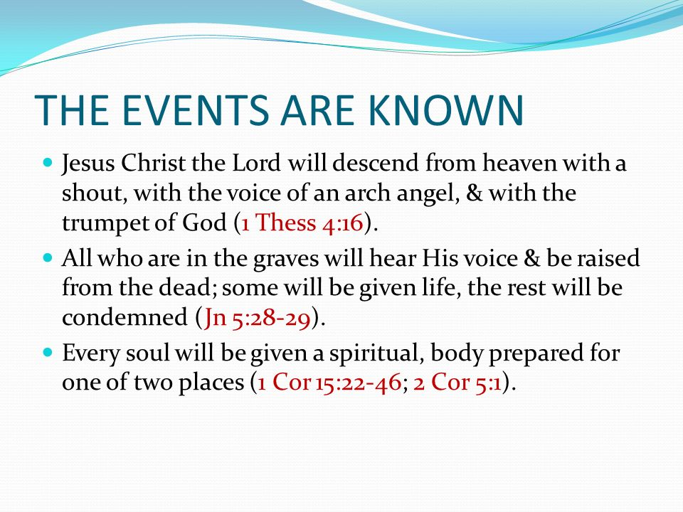 THE EVENTS ARE KNOWN Jesus Christ the Lord will descend from heaven with a shout, with the voice of an arch angel, & with the trumpet of God (1 Thess 4:16).