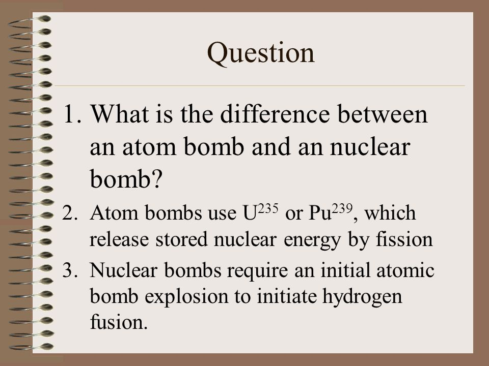 Question 1.What is the difference between an atom bomb and an nuclear bomb.