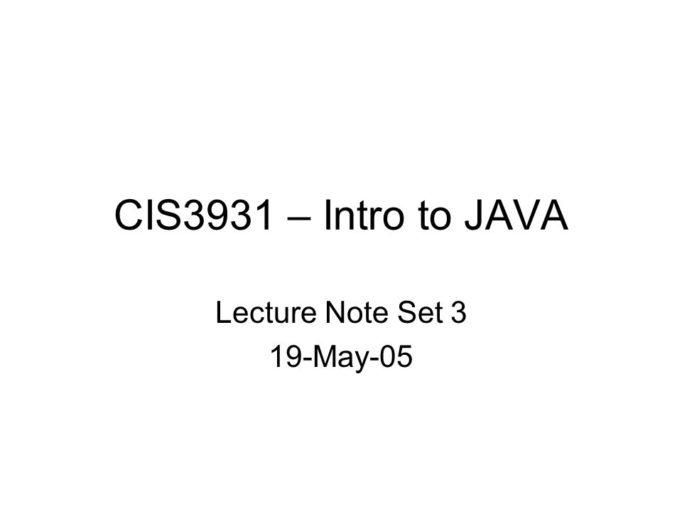 CIS3931 – Intro to JAVA Lecture Note Set 3 19-May-05