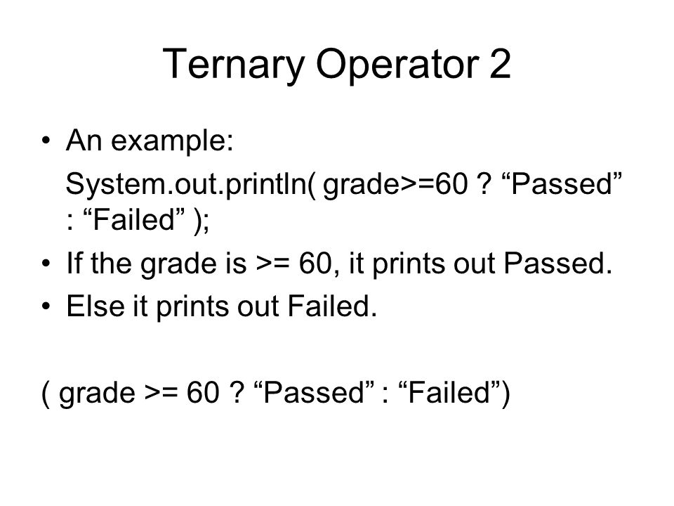 Ternary Operator 2 An example: System.out.println( grade>=60 .