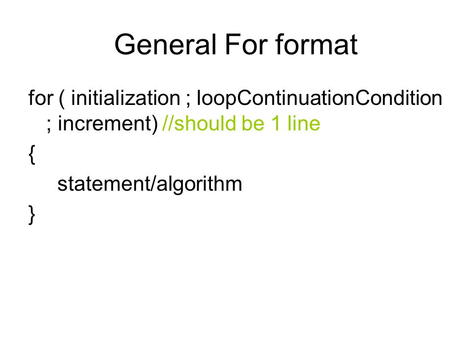 General For format for ( initialization ; loopContinuationCondition ; increment) //should be 1 line { statement/algorithm }
