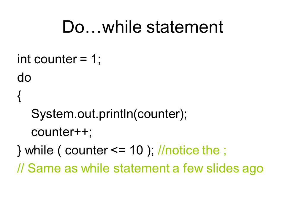 Do…while statement int counter = 1; do { System.out.println(counter); counter++; } while ( counter <= 10 ); //notice the ; // Same as while statement a few slides ago