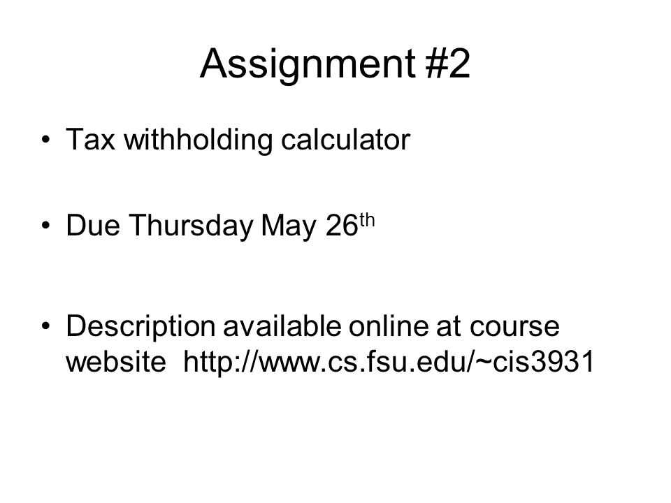Assignment #2 Tax withholding calculator Due Thursday May 26 th Description available online at course website
