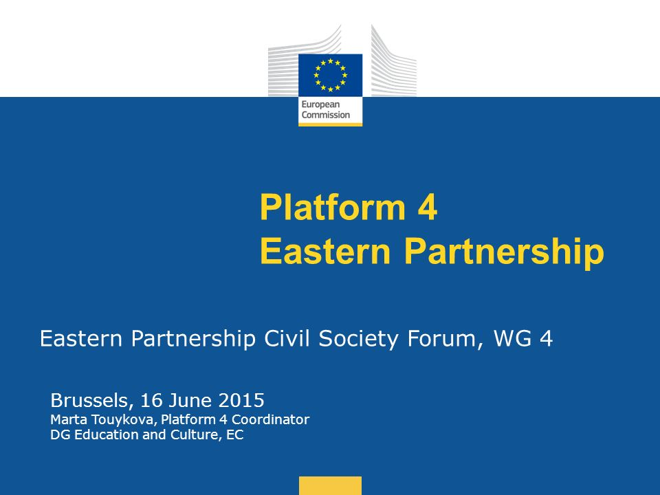 Date: in 12 pts Platform 4 Eastern Partnership Eastern Partnership Civil Society Forum, WG 4 Brussels, 16 June 2015 Marta Touykova, Platform 4 Coordinator DG Education and Culture, EC