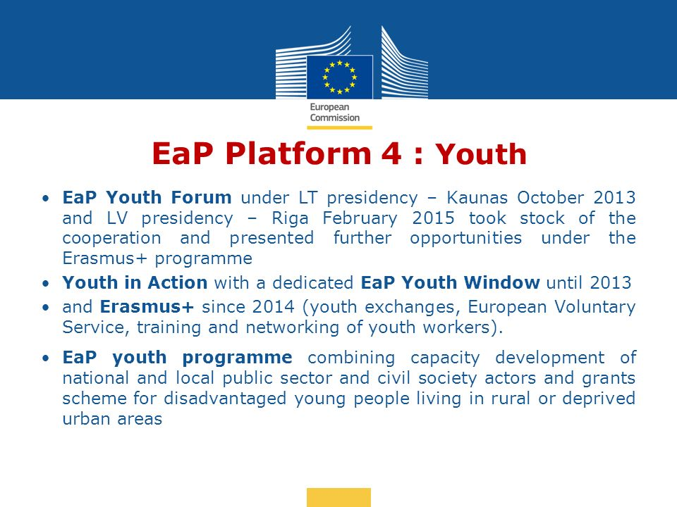 Date: in 12 pts EaP Platform 4 : Youth EaP Youth Forum under LT presidency – Kaunas October 2013 and LV presidency – Riga February 2015 took stock of the cooperation and presented further opportunities under the Erasmus+ programme Youth in Action with a dedicated EaP Youth Window until 2013 and Erasmus+ since 2014 (youth exchanges, European Voluntary Service, training and networking of youth workers).