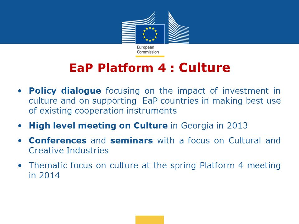 Date: in 12 pts EaP Platform 4 : Culture Policy dialogue focusing on the impact of investment in culture and on supporting EaP countries in making best use of existing cooperation instruments High level meeting on Culture in Georgia in 2013 Conferences and seminars with a focus on Cultural and Creative Industries Thematic focus on culture at the spring Platform 4 meeting in 2014