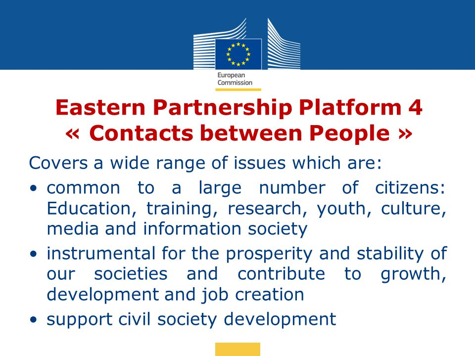 Date: in 12 pts Eastern Partnership Platform 4 « Contacts between People » Covers a wide range of issues which are: common to a large number of citizens: Education, training, research, youth, culture, media and information society instrumental for the prosperity and stability of our societies and contribute to growth, development and job creation support civil society development