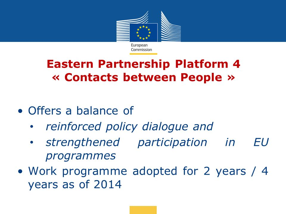 Date: in 12 pts Eastern Partnership Platform 4 « Contacts between People » Offers a balance of reinforced policy dialogue and strengthened participation in EU programmes Work programme adopted for 2 years / 4 years as of 2014