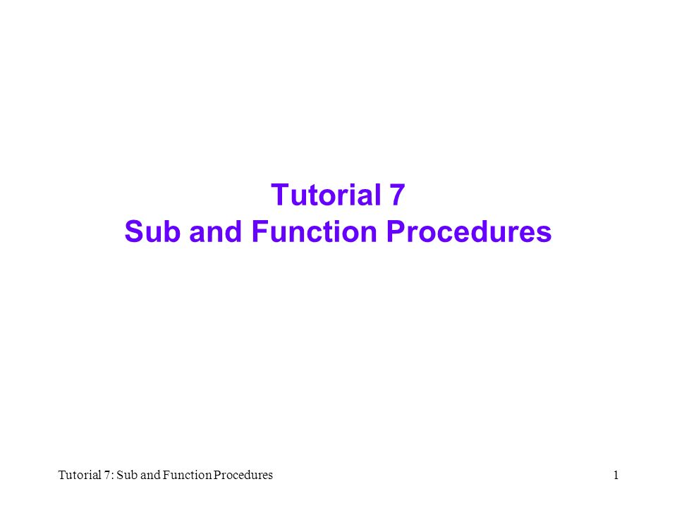 Tutorial 7: Sub and Function Procedures1 Tutorial 7 Sub and Function Procedures