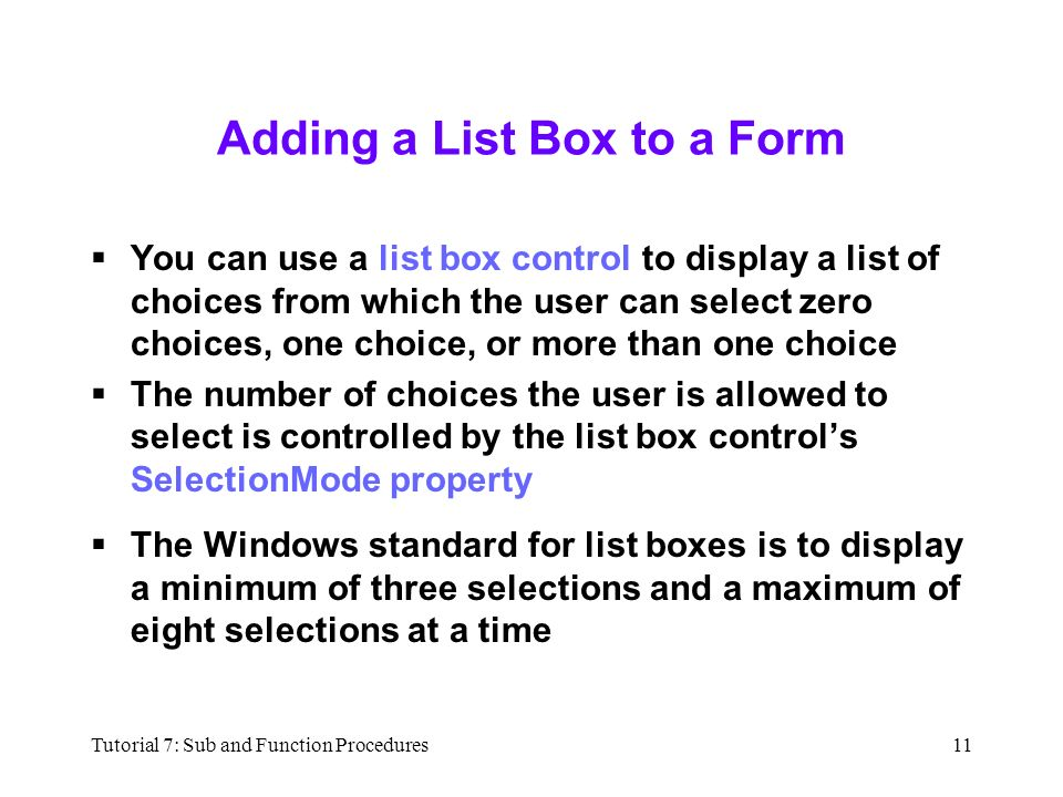 Tutorial 7: Sub and Function Procedures11 Adding a List Box to a Form  You can use a list box control to display a list of choices from which the user can select zero choices, one choice, or more than one choice  The number of choices the user is allowed to select is controlled by the list box control's SelectionMode property  The Windows standard for list boxes is to display a minimum of three selections and a maximum of eight selections at a time