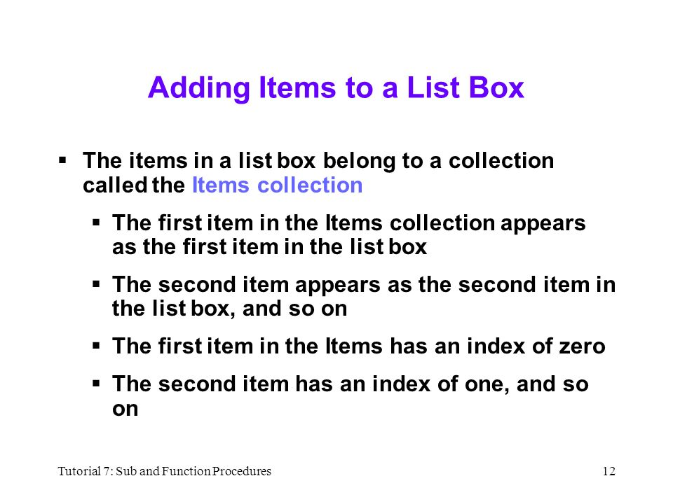 Tutorial 7: Sub and Function Procedures12 Adding Items to a List Box  The items in a list box belong to a collection called the Items collection  The first item in the Items collection appears as the first item in the list box  The second item appears as the second item in the list box, and so on  The first item in the Items has an index of zero  The second item has an index of one, and so on