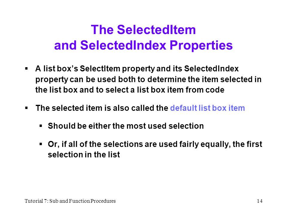 Tutorial 7: Sub and Function Procedures14 The SelectedItem and SelectedIndex Properties  A list box's SelectItem property and its SelectedIndex property can be used both to determine the item selected in the list box and to select a list box item from code  The selected item is also called the default list box item  Should be either the most used selection  Or, if all of the selections are used fairly equally, the first selection in the list