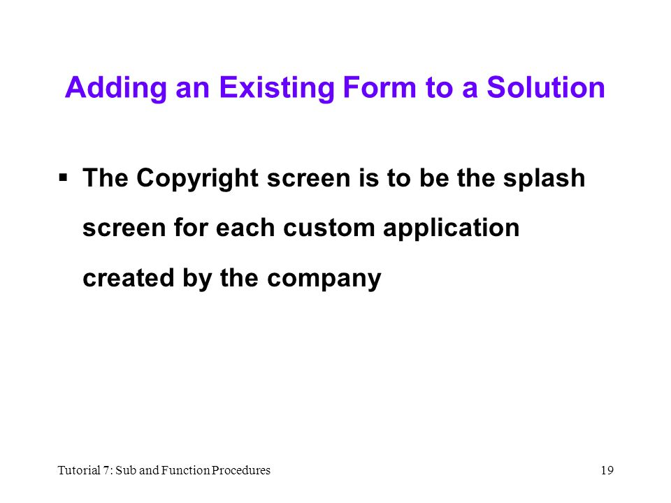Tutorial 7: Sub and Function Procedures19 Adding an Existing Form to a Solution  The Copyright screen is to be the splash screen for each custom application created by the company