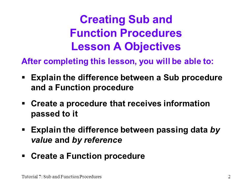 Tutorial 7: Sub and Function Procedures2 Creating Sub and Function Procedures Lesson A Objectives After completing this lesson, you will be able to:  Explain the difference between a Sub procedure and a Function procedure  Create a procedure that receives information passed to it  Explain the difference between passing data by value and by reference  Create a Function procedure