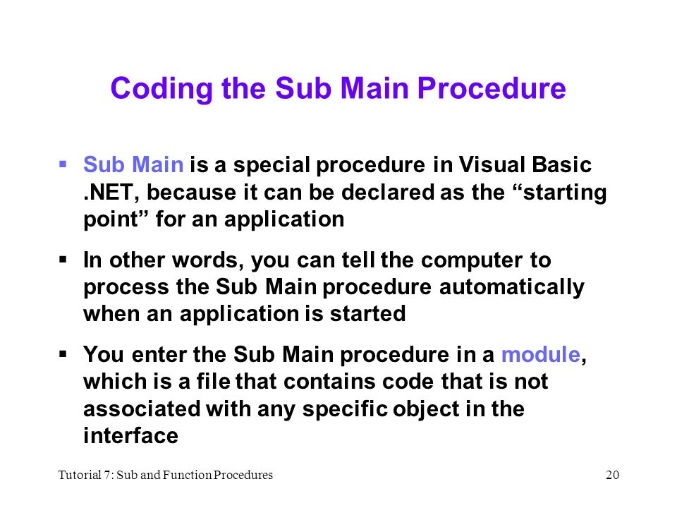 Tutorial 7: Sub and Function Procedures20 Coding the Sub Main Procedure  Sub Main is a special procedure in Visual Basic.NET, because it can be declared as the starting point for an application  In other words, you can tell the computer to process the Sub Main procedure automatically when an application is started  You enter the Sub Main procedure in a module, which is a file that contains code that is not associated with any specific object in the interface