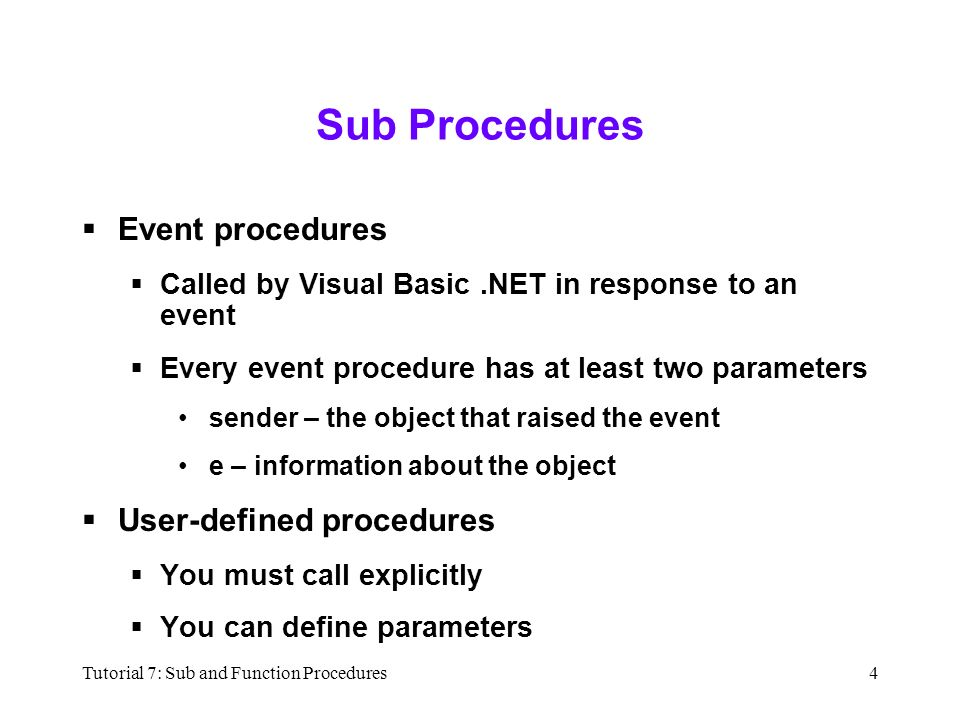 Tutorial 7: Sub and Function Procedures4 Sub Procedures  Event procedures  Called by Visual Basic.NET in response to an event  Every event procedure has at least two parameters sender – the object that raised the event e – information about the object  User-defined procedures  You must call explicitly  You can define parameters