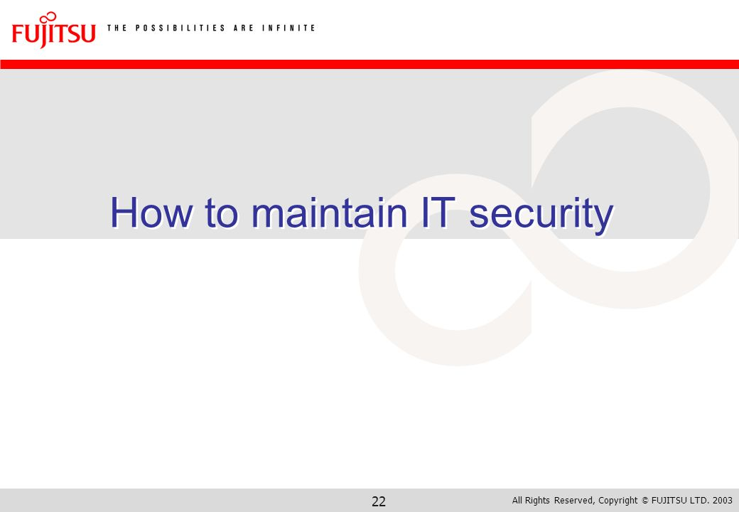 All Rights Reserved, Copyright © FUJITSU LTD. 2003 22 How to maintain IT security