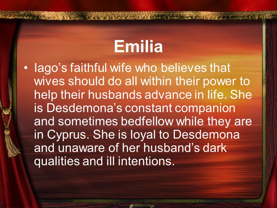 Emilia Iago's faithful wife who believes that wives should do all within their power to help their husbands advance in life.