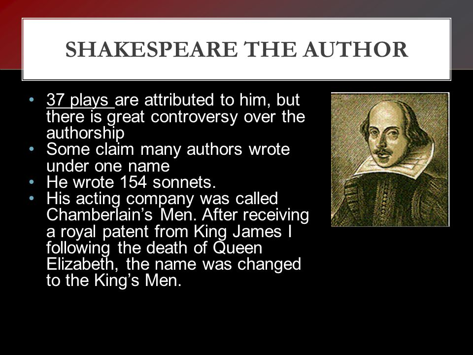 SHAKESPEARE THE AUTHOR 37 plays are attributed to him, but there is great controversy over the authorship Some claim many authors wrote under one name He wrote 154 sonnets.