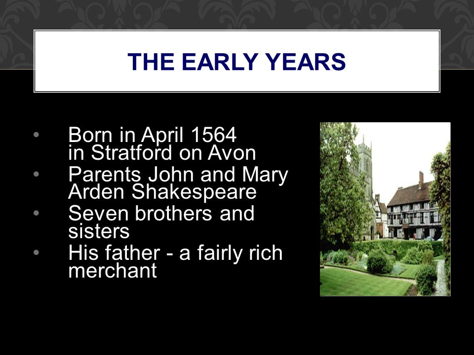 THE EARLY YEARS Born in April 1564 in Stratford on Avon Parents John and Mary Arden Shakespeare Seven brothers and sisters His father - a fairly rich merchant