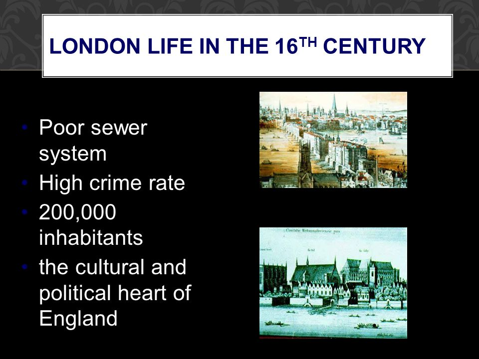 LONDON LIFE IN THE 16 TH CENTURY Poor sewer system High crime rate 200,000 inhabitants the cultural and political heart of England