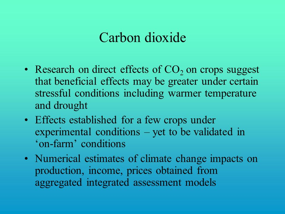 Carbon dioxide Research on direct effects of CO 2 on crops suggest that beneficial effects may be greater under certain stressful conditions including warmer temperature and drought Effects established for a few crops under experimental conditions – yet to be validated in 'on-farm' conditions Numerical estimates of climate change impacts on production, income, prices obtained from aggregated integrated assessment models