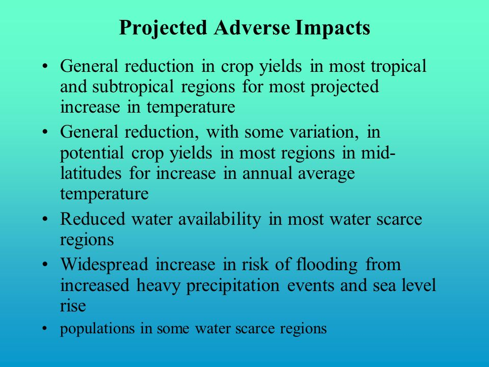 Projected Adverse Impacts General reduction in crop yields in most tropical and subtropical regions for most projected increase in temperature General reduction, with some variation, in potential crop yields in most regions in mid- latitudes for increase in annual average temperature Reduced water availability in most water scarce regions Widespread increase in risk of flooding from increased heavy precipitation events and sea level rise populations in some water scarce regions
