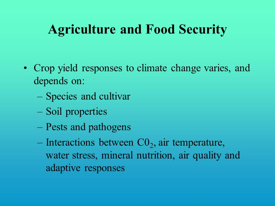 Agriculture and Food Security Crop yield responses to climate change varies, and depends on: –Species and cultivar –Soil properties –Pests and pathogens –Interactions between C0 2, air temperature, water stress, mineral nutrition, air quality and adaptive responses