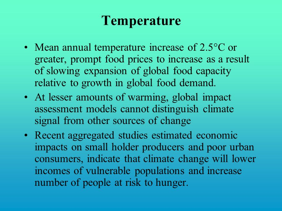 Temperature Mean annual temperature increase of 2.5°C or greater, prompt food prices to increase as a result of slowing expansion of global food capacity relative to growth in global food demand.