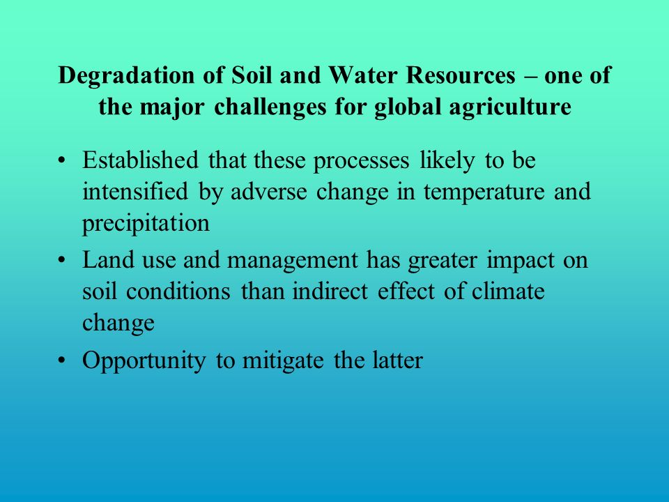 Established that these processes likely to be intensified by adverse change in temperature and precipitation Land use and management has greater impact on soil conditions than indirect effect of climate change Opportunity to mitigate the latter Degradation of Soil and Water Resources – one of the major challenges for global agriculture