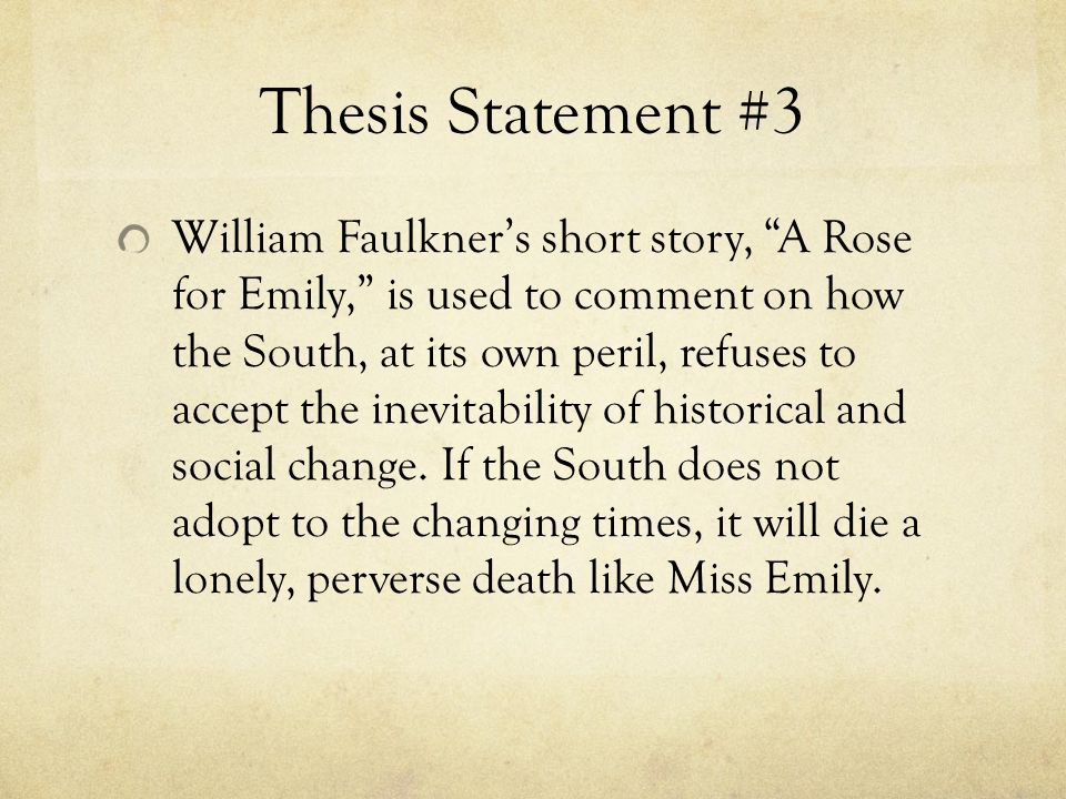 "what is the moral lesson in the story a rose for emily Faulkner's short story, ""a rose for emily"" falls into the genre southern gothic literature that came after the civil war and developed from the gothic literary movement faulkner's story shows the fallen south, and all of its characters act like ghosts and spirits from a."
