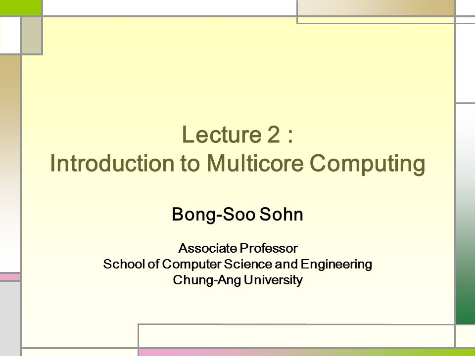 Lecture 2 : Introduction to Multicore Computing Bong-Soo Sohn Associate Professor School of Computer Science and Engineering Chung-Ang University