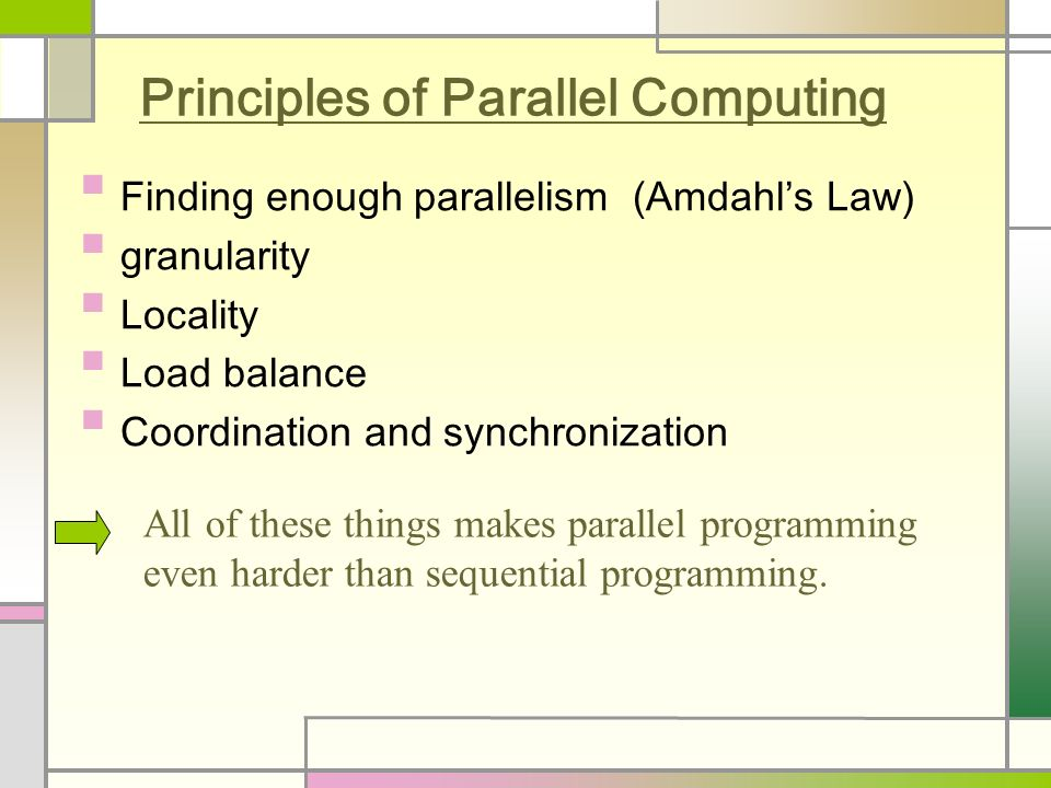 Principles of Parallel Computing Finding enough parallelism (Amdahl's Law) granularity Locality Load balance Coordination and synchronization All of these things makes parallel programming even harder than sequential programming.