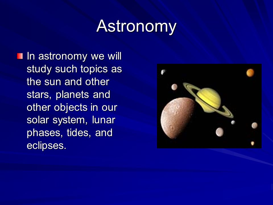 Astronomy In astronomy we will study such topics as the sun and other stars, planets and other objects in our solar system, lunar phases, tides, and eclipses.