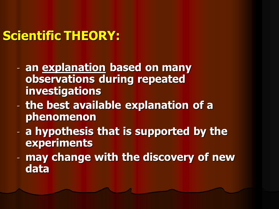 Scientific THEORY: - an explanation based on many observations during repeated investigations - the best available explanation of a phenomenon - a hypothesis that is supported by the experiments - may change with the discovery of new data